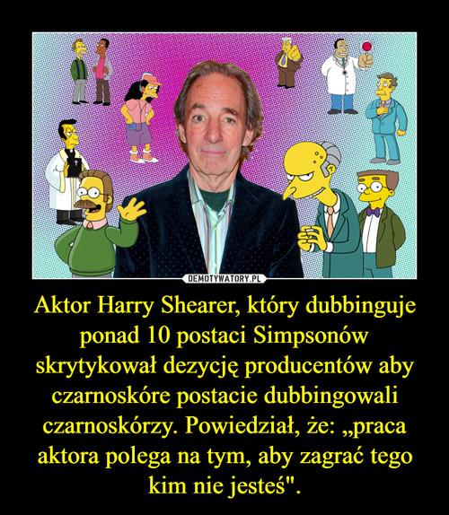 """Aktor Harry Shearer, który dubbinguje ponad 10 postaci Simpsonów skrytykował dezycję producentów aby czarnoskóre postacie dubbingowali czarnoskórzy. Powiedział, że: """"praca aktora polega na tym, aby zagrać tego kim nie jesteś""""."""
