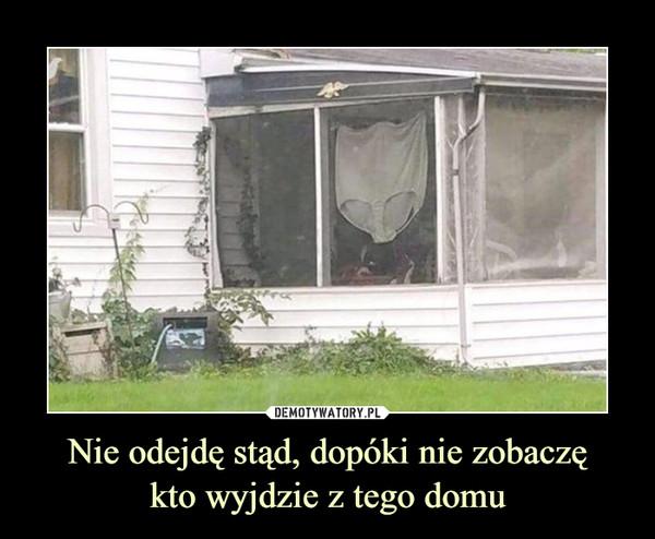 Nie odejdę stąd, dopóki nie zobaczękto wyjdzie z tego domu –