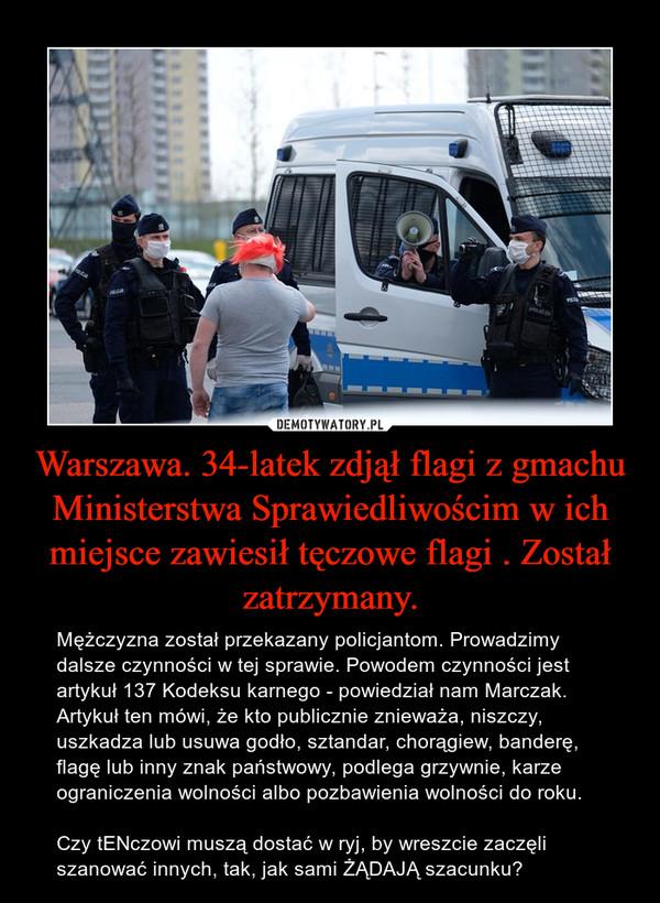 Warszawa. 34-latek zdjął flagi z gmachu Ministerstwa Sprawiedliwościm w ich miejsce zawiesił tęczowe flagi . Został zatrzymany. – Mężczyzna został przekazany policjantom. Prowadzimy dalsze czynności w tej sprawie. Powodem czynności jest artykuł 137 Kodeksu karnego - powiedział nam Marczak.Artykuł ten mówi, że kto publicznie znieważa, niszczy, uszkadza lub usuwa godło, sztandar, chorągiew, banderę, flagę lub inny znak państwowy, podlega grzywnie, karze ograniczenia wolności albo pozbawienia wolności do roku.Czy tENczowi muszą dostać w ryj, by wreszcie zaczęli szanować innych, tak, jak sami ŻĄDAJĄ szacunku?