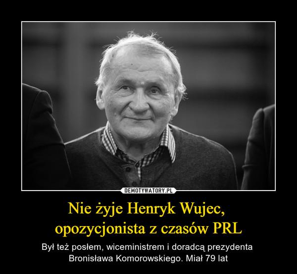 Nie żyje Henryk Wujec, opozycjonista z czasów PRL – Był też posłem, wiceministrem i doradcą prezydenta Bronisława Komorowskiego. Miał 79 lat