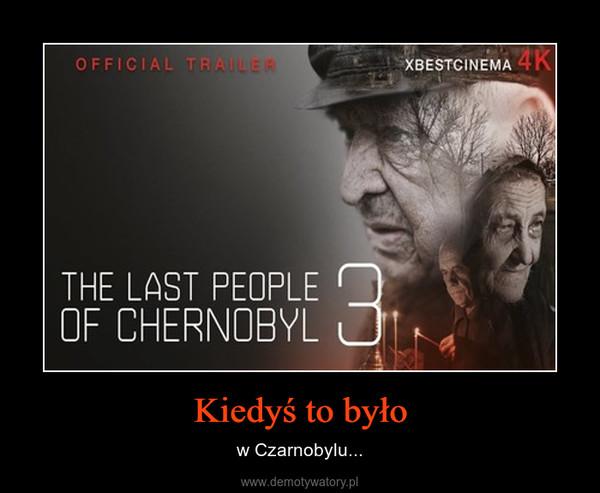 Kiedyś to było – w Czarnobylu...