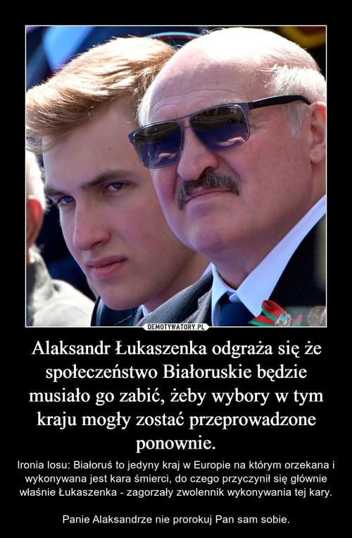 Alaksandr Łukaszenka odgraża się że społeczeństwo Białoruskie będzie musiało go zabić, żeby wybory w tym kraju mogły zostać przeprowadzone ponownie.
