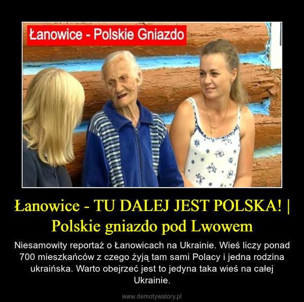 Łanowice - TU DALEJ JEST POLSKA! | Polskie gniazdo pod Lwowem – Niesamowity reportaż o Łanowicach na Ukrainie. Wieś liczy ponad 700 mieszkańców z czego żyją tam sami Polacy i jedna rodzina ukraińska. Warto obejrzeć jest to jedyna taka wieś na całej Ukrainie.