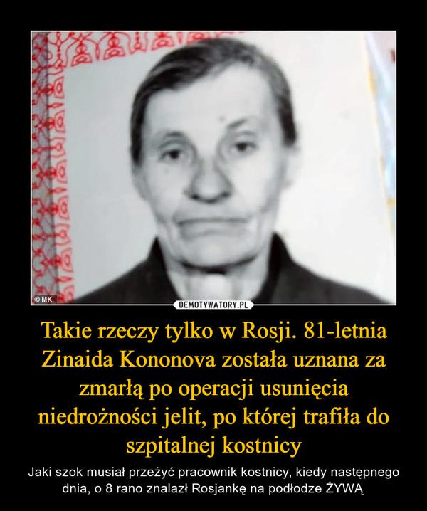 Takie rzeczy tylko w Rosji. 81-letnia Zinaida Kononova została uznana za zmarłą po operacji usunięcia niedrożności jelit, po której trafiła do szpitalnej kostnicy – Jaki szok musiał przeżyć pracownik kostnicy, kiedy następnego dnia, o 8 rano znalazł Rosjankę na podłodze ŻYWĄ