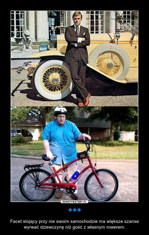 *** – Facet stojący przy nie swoim samochodzie ma większe szanse wyrwać dziewczynę niż gość z własnym rowerem.