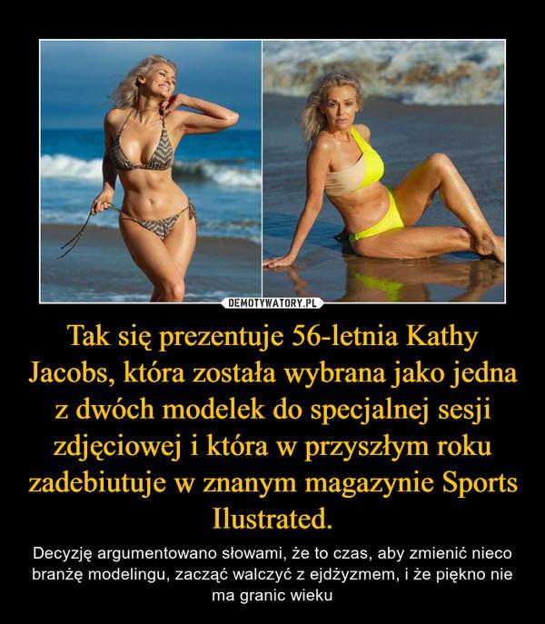 Tak się prezentuje 56-letnia Kathy Jacobs, która została wybrana jako jedna z dwóch modelek do specjalnej sesji zdjęciowej i która w przyszłym roku zadebiutuje w znanym magazynie Sports Ilustrated. – Decyzję argumentowano słowami, że to czas, aby zmienić nieco branżę modelingu, zacząć walczyć z ejdżyzmem, i że piękno nie ma granic wieku