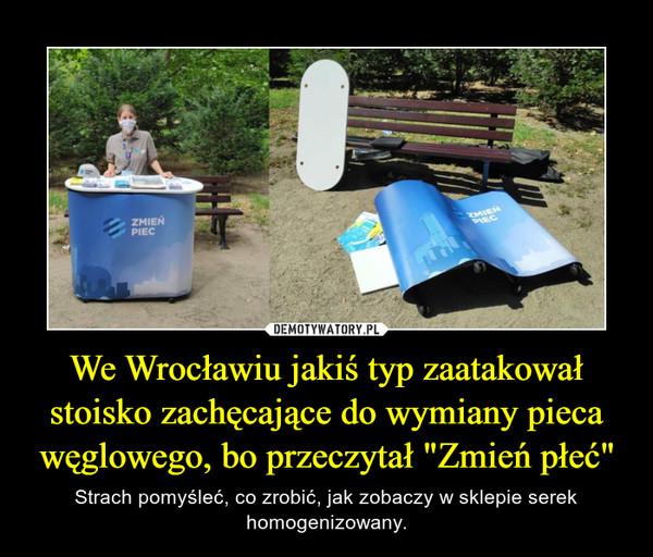 """We Wrocławiu jakiś typ zaatakował stoisko zachęcające do wymiany pieca węglowego, bo przeczytał """"Zmień płeć"""" – Strach pomyśleć, co zrobić, jak zobaczy w sklepie serek homogenizowany."""