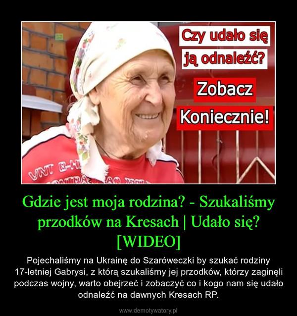 Gdzie jest moja rodzina? - Szukaliśmy przodków na Kresach | Udało się? [WIDEO] – Pojechaliśmy na Ukrainę do Szaróweczki by szukać rodziny 17-letniej Gabrysi, z którą szukaliśmy jej przodków, którzy zaginęli podczas wojny, warto obejrzeć i zobaczyć co i kogo nam się udało odnaleźć na dawnych Kresach RP.