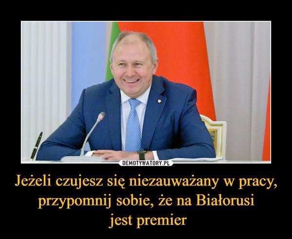 Jeżeli czujesz się niezauważany w pracy, przypomnij sobie, że na Białorusi jest premier –