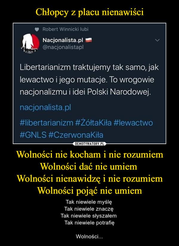 Wolności nie kocham i nie rozumiemWolności dać nie umiem Wolności nienawidzę i nie rozumiemWolności pojąć nie umiem – Tak niewiele myślę Tak niewiele znaczę Tak niewiele słyszałem Tak niewiele potrafięWolności... V Robert Winnicki lubiNacjonalista.pl — v@nacjonalistaplLibertarianizm traktujemy tak samo, jaklewactwo i jego mutacje. To wrogowienacjonalizmu i idei Polski Narodowej.nacjonalista.pl#libertarianizm #ZółtaKiła #lewactwo#GNLS#CzerwonaKiła