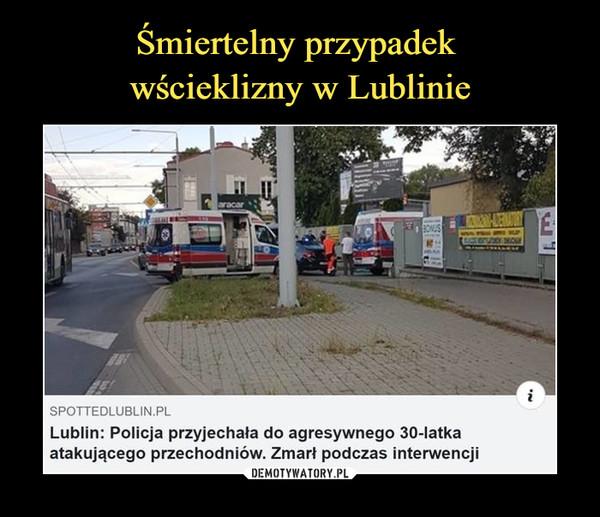 –  sp.tted Spotted Lublin8 godz. • G9 Sprawę śmierci 30-latka wyjaśnia prokuraturaspottedlublin.plLublin: Policja przyjechała do agresywnego 30-latkaatakującego przechodniów. Zmarł podczas interwencji