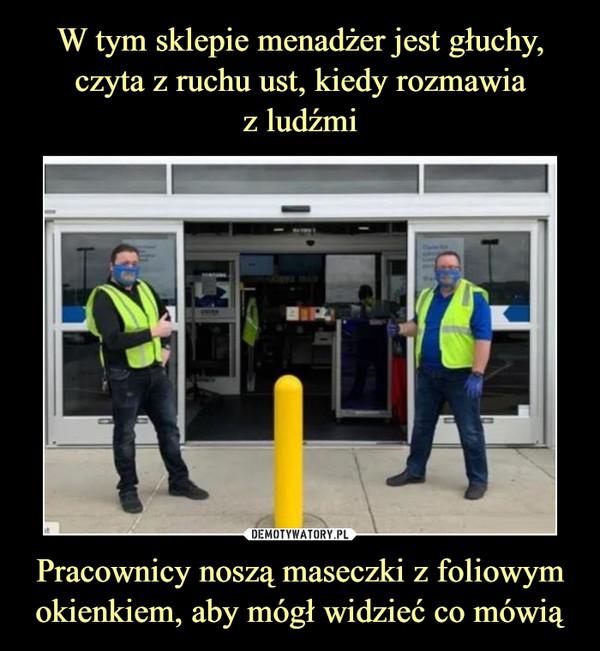 Pracownicy noszą maseczki z foliowym okienkiem, aby mógł widzieć co mówią –
