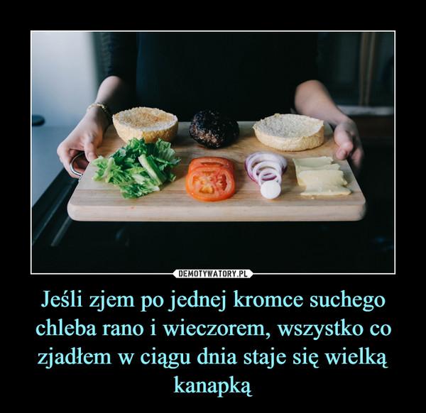 Jeśli zjem po jednej kromce suchego chleba rano i wieczorem, wszystko co zjadłem w ciągu dnia staje się wielką kanapką –