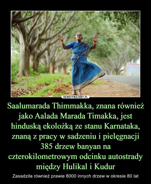 Saalumarada Thimmakka, znana również jako Aalada Marada Timakka, jest hinduską ekolożką ze stanu Karnataka, znaną z pracy w sadzeniu i pielęgnacji 385 drzew banyan na czterokilometrowym odcinku autostrady między Hulikal i Kudur