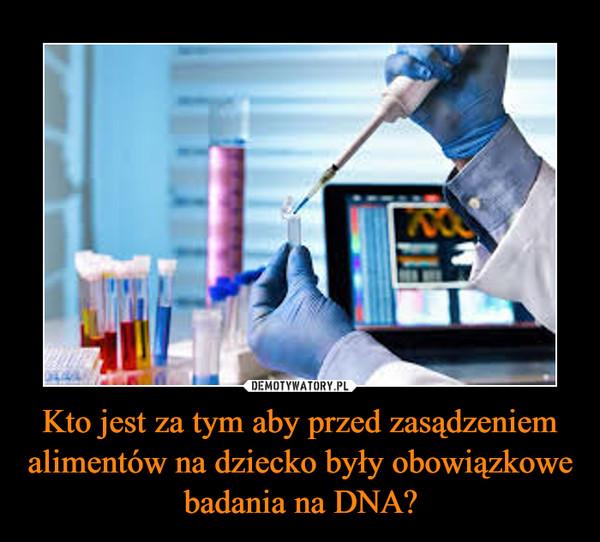 Kto jest za tym aby przed zasądzeniem alimentów na dziecko były obowiązkowe badania na DNA? –