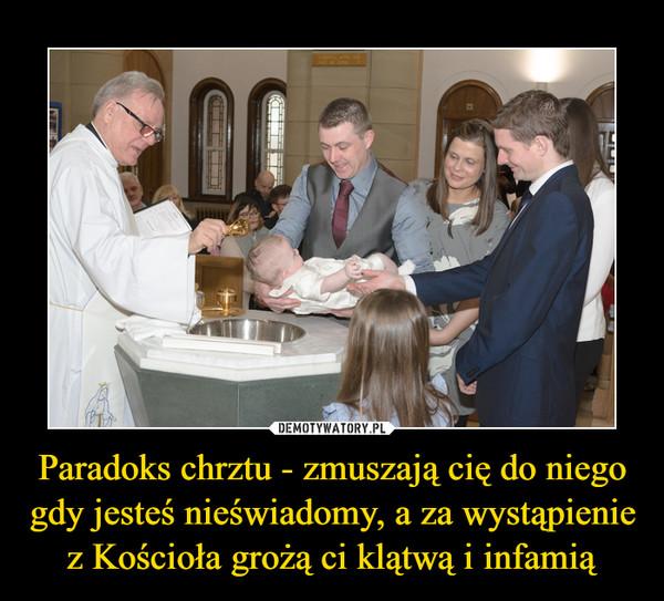 Paradoks chrztu - zmuszają cię do niego gdy jesteś nieświadomy, a za wystąpienie z Kościoła grożą ci klątwą i infamią –