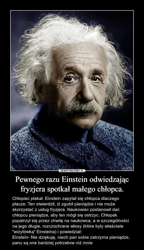 Pewnego razu Einstein odwiedzając fryzjera spotkał małego chłopca.