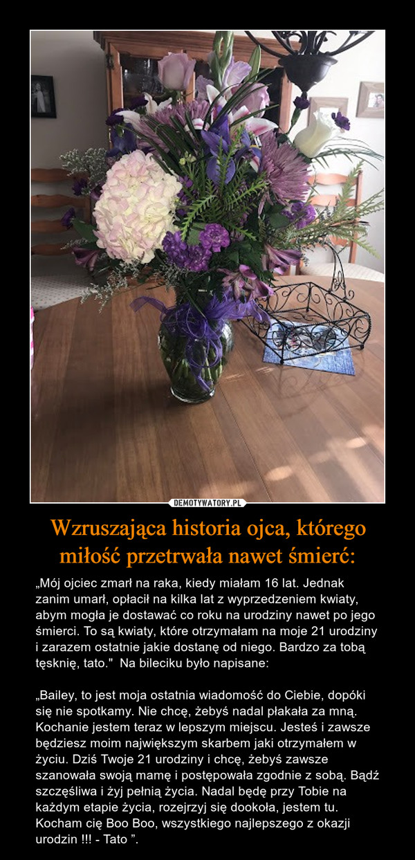 """Wzruszająca historia ojca, którego miłość przetrwała nawet śmierć: – """"Mój ojciec zmarł na raka, kiedy miałam 16 lat. Jednak zanim umarł, opłacił na kilka lat z wyprzedzeniem kwiaty, abym mogła je dostawać co roku na urodziny nawet po jego śmierci. To są kwiaty, które otrzymałam na moje 21 urodziny i zarazem ostatnie jakie dostanę od niego. Bardzo za tobą tęsknię, tato.""""  Na bileciku było napisane: """"Bailey, to jest moja ostatnia wiadomość do Ciebie, dopóki się nie spotkamy. Nie chcę, żebyś nadal płakała za mną. Kochanie jestem teraz w lepszym miejscu. Jesteś i zawsze będziesz moim największym skarbem jaki otrzymałem w życiu. Dziś Twoje 21 urodziny i chcę, żebyś zawsze szanowała swoją mamę i postępowała zgodnie z sobą. Bądź szczęśliwa i żyj pełnią życia. Nadal będę przy Tobie na każdym etapie życia, rozejrzyj się dookoła, jestem tu. Kocham cię Boo Boo, wszystkiego najlepszego z okazji urodzin !!! - Tato """"."""