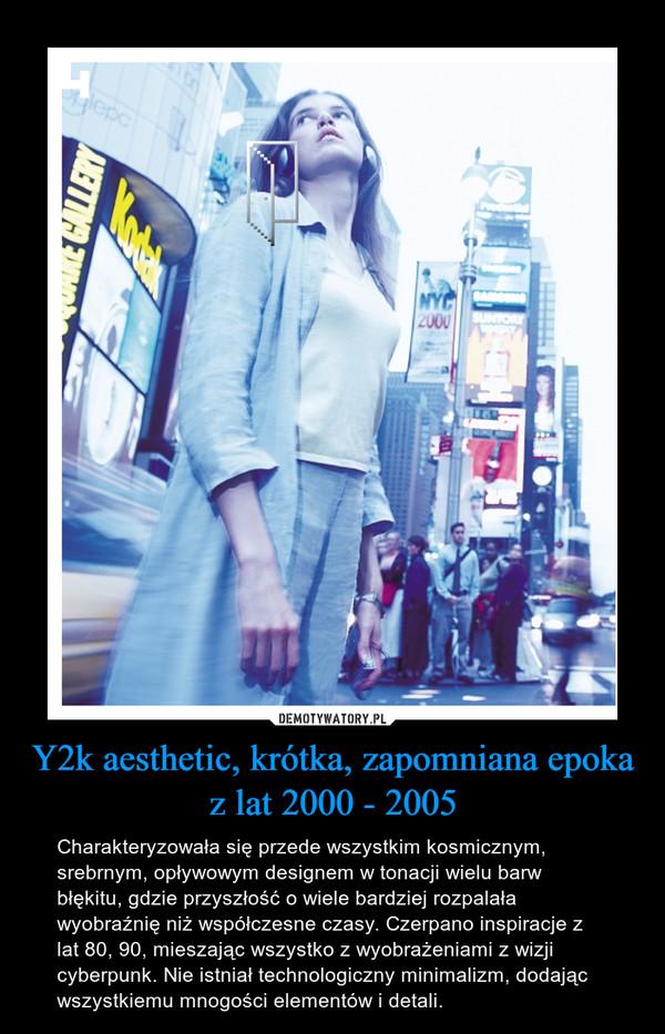 Y2k aesthetic, krótka, zapomniana epoka z lat 2000 - 2005 – Charakteryzowała się przede wszystkim kosmicznym, srebrnym, opływowym designem w tonacji wielu barw błękitu, gdzie przyszłość o wiele bardziej rozpalała wyobraźnię niż współczesne czasy. Czerpano inspiracje z lat 80, 90, mieszając wszystko z wyobrażeniami z wizji cyberpunk. Nie istniał technologiczny minimalizm, dodając wszystkiemu mnogości elementów i detali.