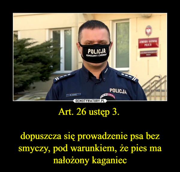 Art. 26 ustęp 3.dopuszcza się prowadzenie psa bez smyczy, pod warunkiem, że pies ma nałożony kaganiec –