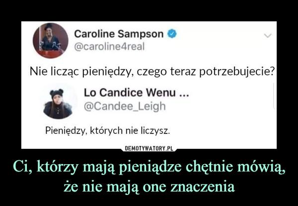 Ci, którzy mają pieniądze chętnie mówią, że nie mają one znaczenia –  ^ Caroline Sampson O@caroline4realNie licząc pieniędzy, czego teraz potrzebujeLo Candice Wenu ...@Candee_LeighPieniędzy, których nie liczysz.