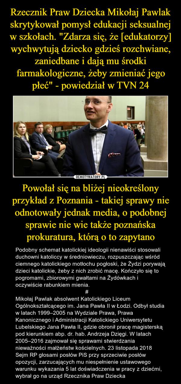 Powołał się na bliżej nieokreślony przykład z Poznania - takiej sprawy nie odnotowały jednak media, o podobnej sprawie nie wie także poznańska prokuratura, którą o to zapytano – Podobny schemat katolickiej ideologii nienawiści stosowali duchowni katoliccy w średniowieczu, rozpuszczając wśród ciemnego katolickiego motłochu pogłoski, że Żydzi porywają dzieci katolickie, żeby z nich zrobić macę. Kończyło się to pogromami, zbiorowymi gwałtami na Żydówkach i oczywiście rabunkiem mienia.                                              #Mikołaj Pawlak absolwent Katolickiego Liceum Ogólnokształcącego im. Jana Pawła II w Łodzi. Odbył studia w latach 1999–2005 na Wydziale Prawa, Prawa Kanonicznego i Administracji Katolickiego Uniwersytetu Lubelskiego Jana Pawła II, gdzie obronił pracę magisterską pod kierunkiem abp. dr. hab. Andrzeja Dzięgi. W latach 2005–2016 zajmował się sprawami stwierdzania nieważności małżeństw kościelnych. 23 listopada 2018 Sejm RP głosami posłów PiS przy sprzeciwie posłów opozycji, zarzucających mu niespełnienie ustawowego warunku wykazania 5 lat doświadczenia w pracy z dziećmi, wybrał go na urząd Rzecznika Praw Dziecka