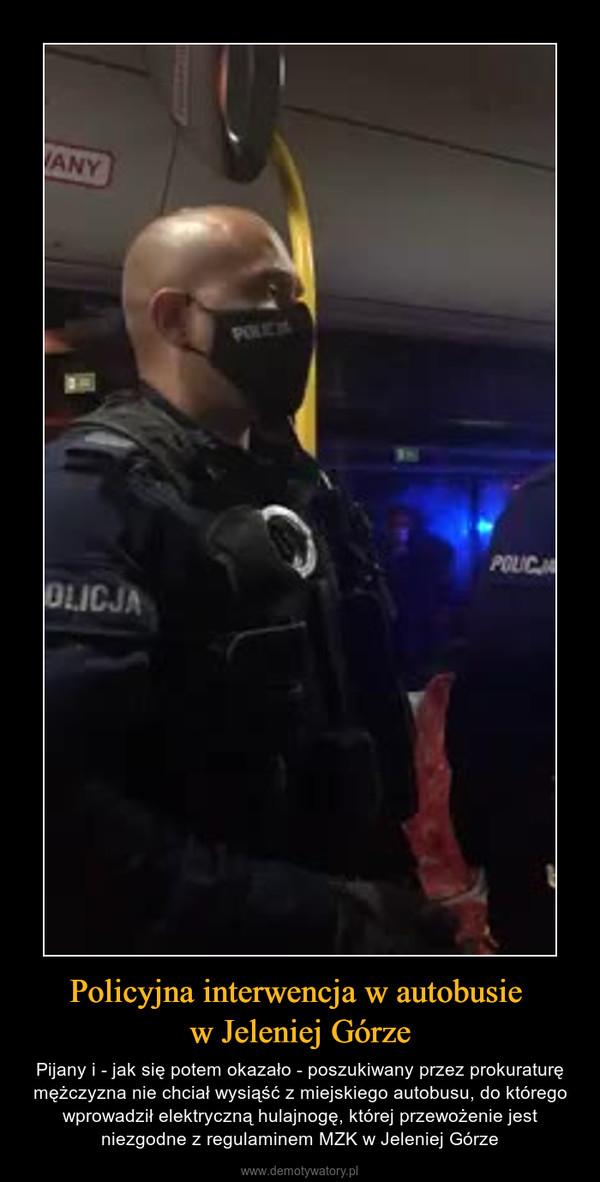 Policyjna interwencja w autobusie w Jeleniej Górze – Pijany i - jak się potem okazało - poszukiwany przez prokuraturę mężczyzna nie chciał wysiąść z miejskiego autobusu, do którego wprowadził elektryczną hulajnogę, której przewożenie jest niezgodne z regulaminem MZK w Jeleniej Górze