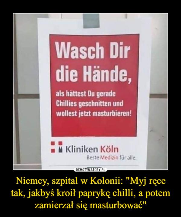 """Niemcy, szpital w Kolonii: """"Myj ręce tak, jakbyś kroił paprykę chilli, a potem zamierzał się masturbować"""" –  Wasch Dirdie Hände,als hättest Du geradeChillies geschnitten undwollest jetzt masturbieren!Kliniken KölnBeste Medizin für alle."""