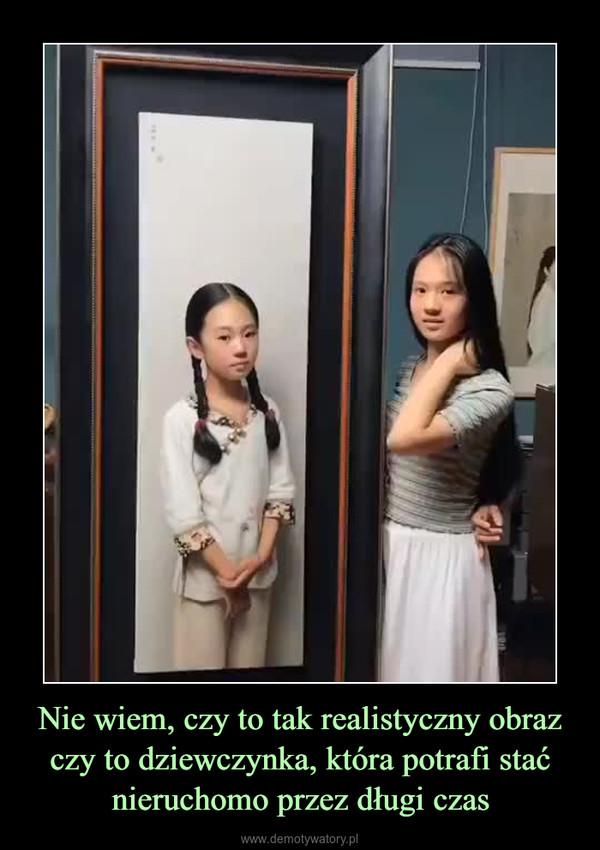 Nie wiem, czy to tak realistyczny obraz czy to dziewczynka, która potrafi stać nieruchomo przez długi czas –