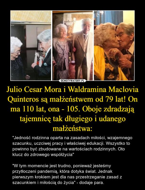 """Julio Cesar Mora i Waldramina Maclovia Quinteros są małżeństwem od 79 lat! On ma 110 lat, ona - 105. Oboje zdradzają tajemnicę tak długiego i udanego małżeństwa: – """"Jedność rodzinna oparta na zasadach miłości, wzajemnego szacunku, uczciwej pracy i właściwej edukacji. Wszystko to powinno być zbudowane na wartościach rodzinnych. Oto klucz do zdrowego współżycia""""""""W tym momencie jest trudno, ponieważ jesteśmy przytłoczeni pandemią, która dotyka świat. Jednak pierwszym krokiem jest dla nas przestrzeganie zasad z szacunkiem i miłością do życia"""" - dodaje para."""