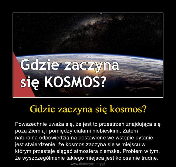 Gdzie zaczyna się kosmos? – Powszechnie uważa się, że jest to przestrzeń znajdująca się poza Ziemią i pomiędzy ciałami niebieskimi. Zatem naturalną odpowiedzią na postawione we wstępie pytanie jest stwierdzenie, że kosmos zaczyna się w miejscu w którym przestaje sięgać atmosfera ziemska. Problem w tym, że wyszczególnienie takiego miejsca jest kolosalnie trudne.