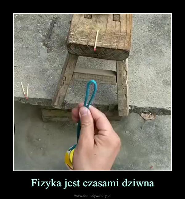 Fizyka jest czasami dziwna –