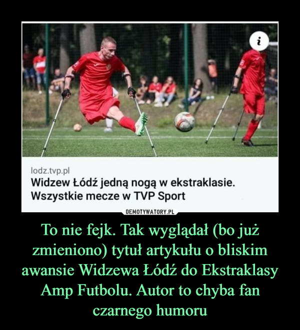 To nie fejk. Tak wyglądał (bo już zmieniono) tytuł artykułu o bliskim awansie Widzewa Łódź do Ekstraklasy Amp Futbolu. Autor to chyba fan czarnego humoru –