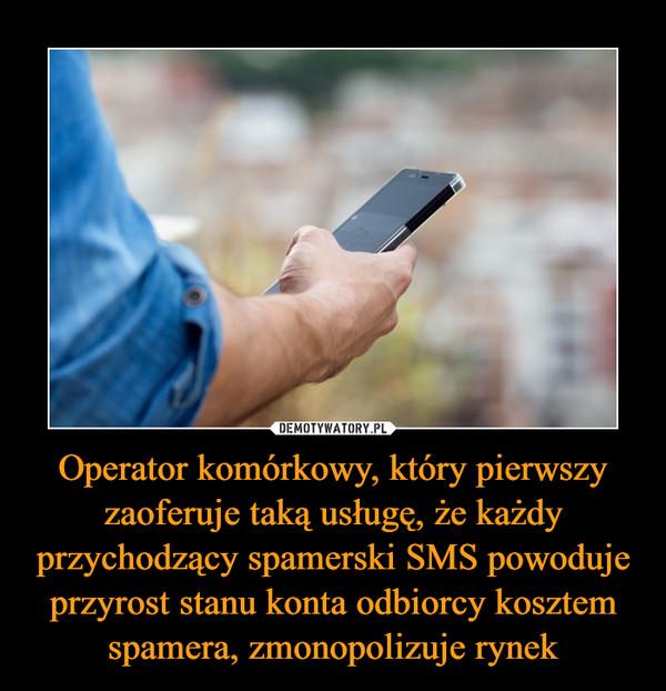 Operator komórkowy, który pierwszy zaoferuje taką usługę, że każdy przychodzący spamerski SMS powoduje przyrost stanu konta odbiorcy kosztem spamera, zmonopolizuje rynek –