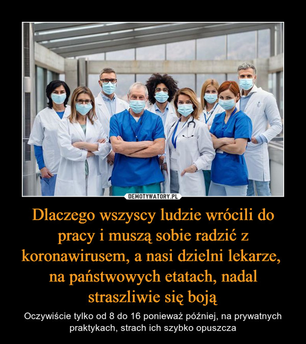 Dlaczego wszyscy ludzie wrócili do pracy i muszą sobie radzić z koronawirusem, a nasi dzielni lekarze, na państwowych etatach, nadal straszliwie się boją – Oczywiście tylko od 8 do 16 ponieważ później, na prywatnych praktykach, strach ich szybko opuszcza