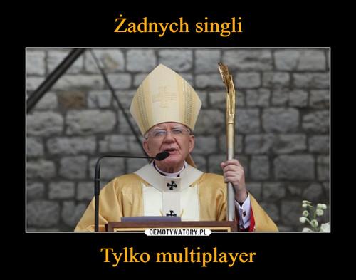 Żadnych singli Tylko multiplayer