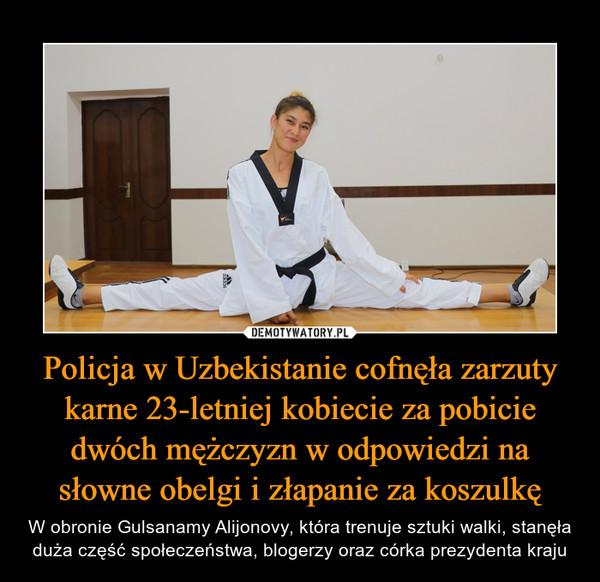 Policja w Uzbekistanie cofnęła zarzuty karne 23-letniej kobiecie za pobicie dwóch mężczyzn w odpowiedzi na słowne obelgi i złapanie za koszulkę – W obronie Gulsanamy Alijonovy, która trenuje sztuki walki, stanęła duża część społeczeństwa, blogerzy oraz córka prezydenta kraju