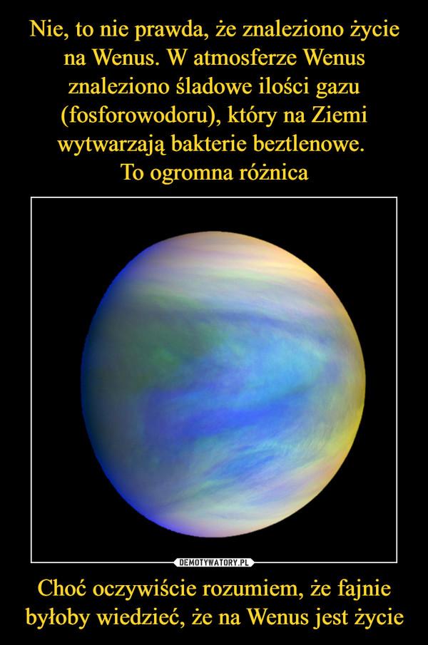 Choć oczywiście rozumiem, że fajnie byłoby wiedzieć, że na Wenus jest życie –