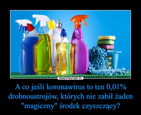 """A co jeśli koronawirus to ten 0,01% drobnoustrojów, których nie zabił żaden """"magiczny"""" środek czyszczący? –"""
