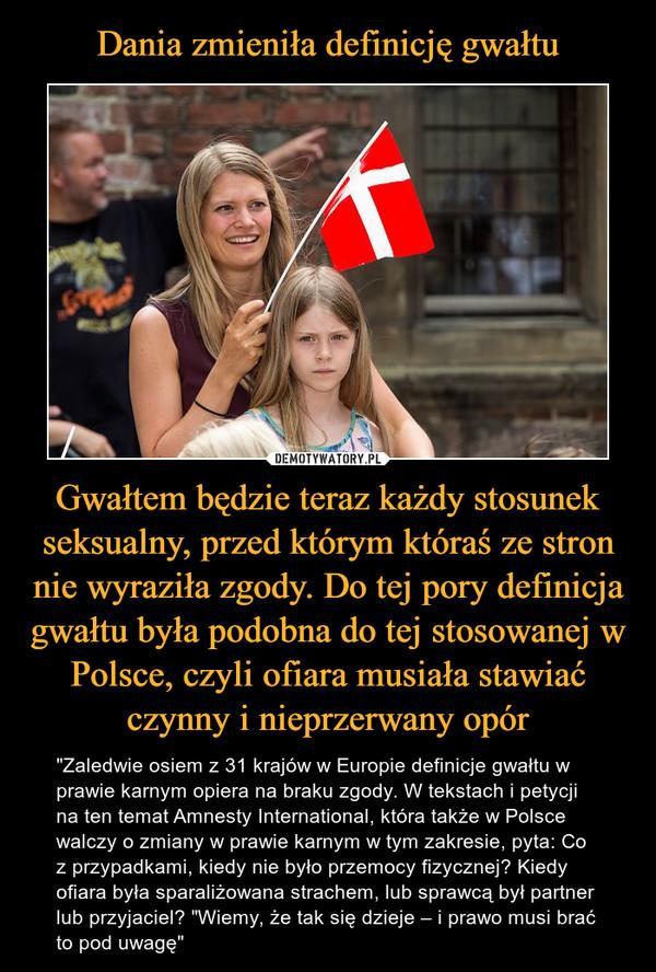 """Gwałtem będzie teraz każdy stosunek seksualny, przed którym któraś ze stron nie wyraziła zgody. Do tej pory definicja gwałtu była podobna do tej stosowanej w Polsce, czyli ofiara musiała stawiać czynny i nieprzerwany opór – """"Zaledwie osiem z 31 krajów w Europie definicje gwałtu w prawie karnym opiera na braku zgody. W tekstach i petycji na ten temat Amnesty International, która także w Polsce walczy o zmiany w prawie karnym w tym zakresie, pyta: Co z przypadkami, kiedy nie było przemocy fizycznej? Kiedy ofiara była sparaliżowana strachem, lub sprawcą był partner lub przyjaciel? """"Wiemy, że tak się dzieje – i prawo musi brać to pod uwagę"""""""