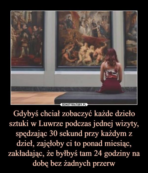 Gdybyś chciał zobaczyć każde dzieło sztuki w Luwrze podczas jednej wizyty, spędzając 30 sekund przy każdym z dzieł, zajęłoby ci to ponad miesiąc, zakładając, że byłbyś tam 24 godziny na dobę bez żadnych przerw –