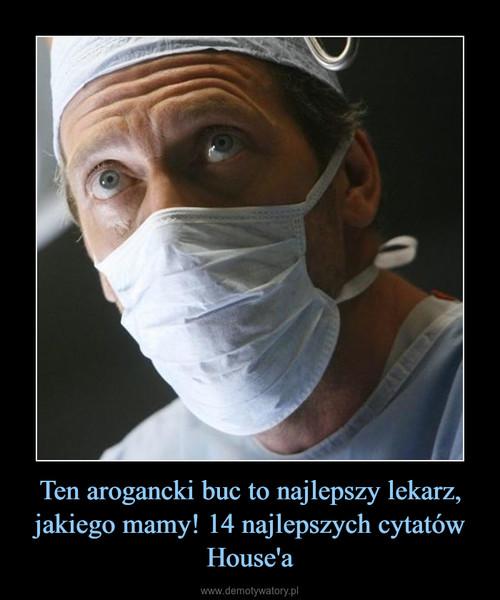 Ten arogancki buc to najlepszy lekarz, jakiego mamy! 14 najlepszych cytatów House'a