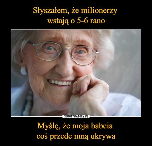 Słyszałem, że milionerzy  wstają o 5-6 rano Myślę, że moja babcia  coś przede mną ukrywa