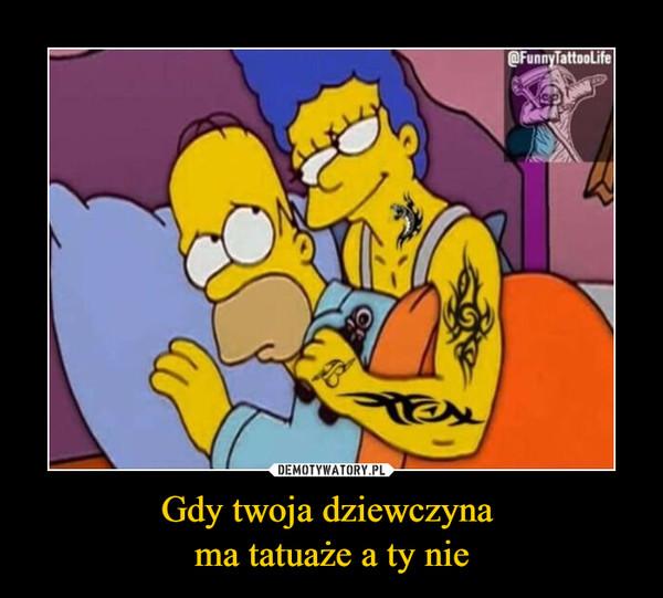 Gdy twoja dziewczyna ma tatuaże a ty nie –