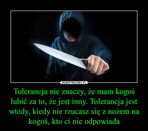 Tolerancja nie znaczy, że mam kogoś lubić za to, że jest inny. Tolerancja jest wtedy, kiedy nie rzucasz się z nożem na kogoś, kto ci nie odpowiada –