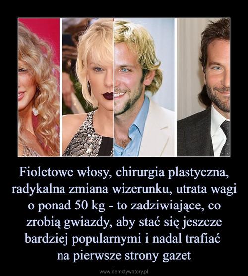 Fioletowe włosy, chirurgia plastyczna, radykalna zmiana wizerunku, utrata wagi o ponad 50 kg - to zadziwiające, co zrobią gwiazdy, aby stać się jeszcze bardziej popularnymi i nadal trafiać  na pierwsze strony gazet