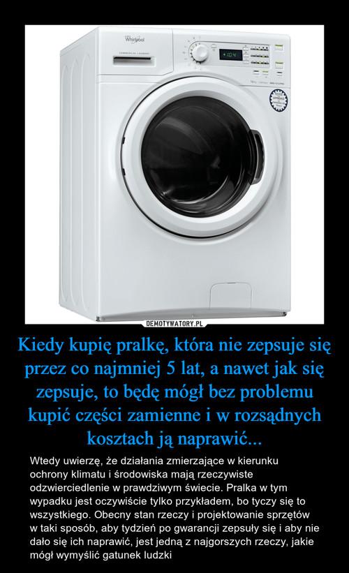 Kiedy kupię pralkę, która nie zepsuje się przez co najmniej 5 lat, a nawet jak się zepsuje, to będę mógł bez problemu kupić części zamienne i w rozsądnych kosztach ją naprawić...