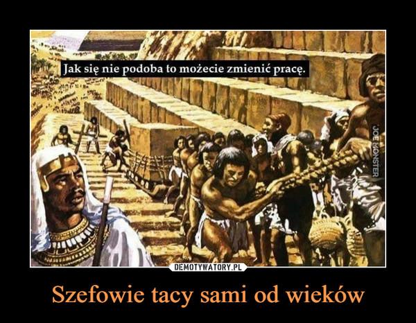 Szefowie tacy sami od wieków –