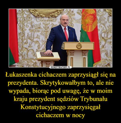 Łukaszenka cichaczem zaprzysiągł się na prezydenta. Skrytykowałbym to, ale nie wypada, biorąc pod uwagę, że w moim kraju prezydent sędziów Trybunału Konstytucyjnego zaprzysięgał cichaczem w nocy