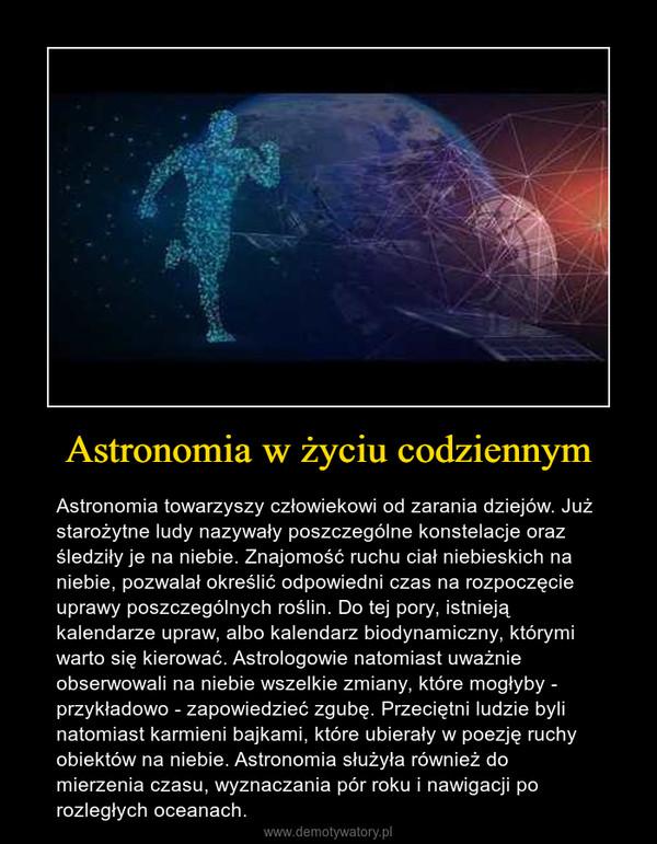 Astronomia w życiu codziennym – Astronomia towarzyszy człowiekowi od zarania dziejów. Już starożytne ludy nazywały poszczególne konstelacje oraz śledziły je na niebie. Znajomość ruchu ciał niebieskich na niebie, pozwalał określić odpowiedni czas na rozpoczęcie uprawy poszczególnych roślin. Do tej pory, istnieją kalendarze upraw, albo kalendarz biodynamiczny, którymi warto się kierować. Astrologowie natomiast uważnie obserwowali na niebie wszelkie zmiany, które mogłyby - przykładowo - zapowiedzieć zgubę. Przeciętni ludzie byli natomiast karmieni bajkami, które ubierały w poezję ruchy obiektów na niebie. Astronomia służyła również do mierzenia czasu, wyznaczania pór roku i nawigacji po rozległych oceanach.